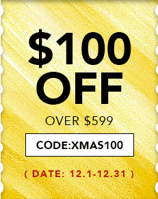 $100 OFF OVER $599, CODE:XMAS100 12.1-12.31