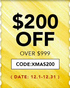 $200 OFF OVER $999, CODE:XMAS200 12.1-12.31